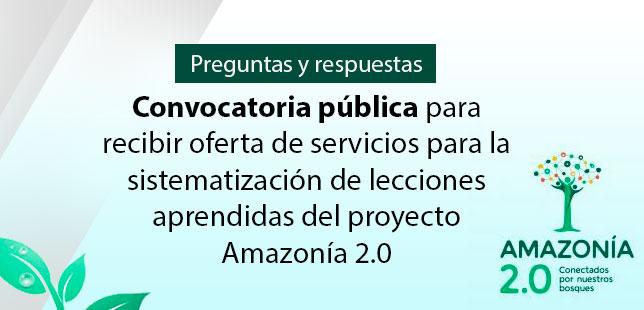 Preguntas Y Respuestas De La Convocatoria Pública Para Recibir Oferta De Servicios Para La Sistematización De Lecciones Aprendidas Del Proyecto Amazonía 2.0